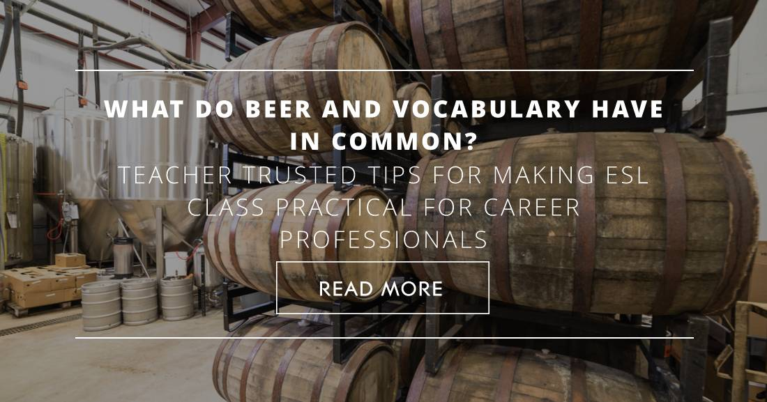 What Do Beer and Vocabulary Have in Common? Teacher Trusted Tips for Making ESL Class Practical for Career Professionals