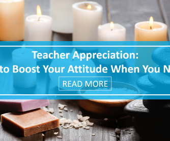 Teacher Appreciation: 5 Ways to Boost Your Attitude When You Need Some TLC
